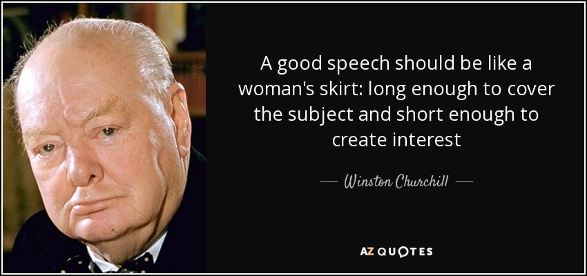A good speech should be like a woman's skirt; long enough to cover the subject and short enough to create interest