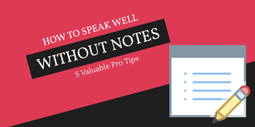 How to Speak Well Without Notes? 5 Valuable Pro Tips